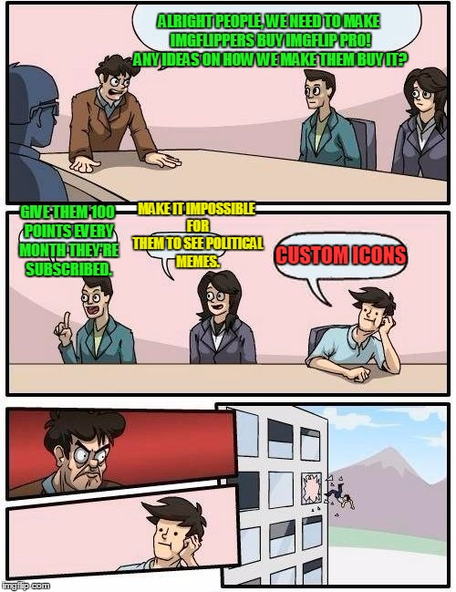 Boardroom Meeting Suggestion Meme | ALRIGHT PEOPLE, WE NEED TO MAKE IMGFLIPPERS BUY IMGFLIP PRO! ANY IDEAS ON HOW WE MAKE THEM BUY IT? GIVE THEM 100 POINTS EVERY MONTH THEY'RE  | image tagged in memes,boardroom meeting suggestion,imgflip pro,icon,political meme,money | made w/ Imgflip meme maker