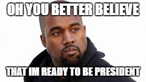 OH YOU BETTER BELIEVE THAT IM READY TO BE PRESIDENT | made w/ Imgflip meme maker