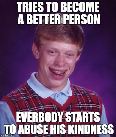 Bad Luck Brian Meme | TRIES TO BECOME A BETTER PERSON EVERBODY STARTS TO ABUSE HIS KINDNESS | image tagged in memes,bad luck brian | made w/ Imgflip meme maker