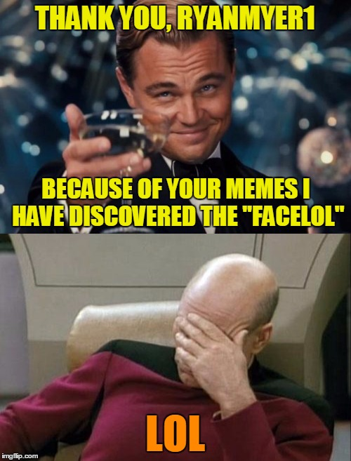 "THANK YOU, RYANMYER1 LOL BECAUSE OF YOUR MEMES I HAVE DISCOVERED THE ""FACELOL"" 