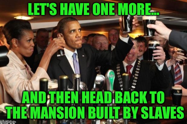 Is it Racist to call it The White House? | LET'S HAVE ONE MORE... AND THEN HEAD BACK TO THE MANSION BUILT BY SLAVES | image tagged in obama guinness,obama,memes,white house,michelle obama,slaves | made w/ Imgflip meme maker
