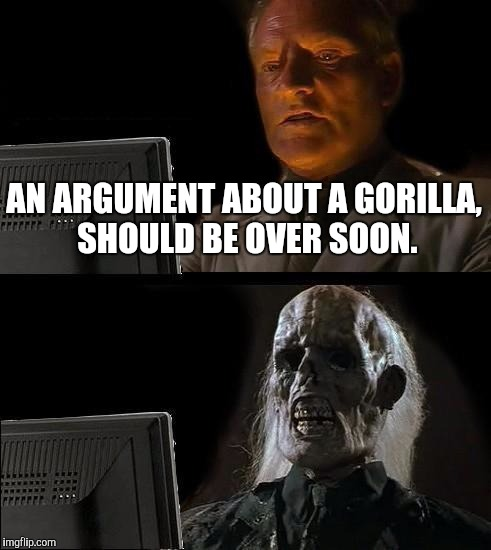 I'll Just Wait Here |  AN ARGUMENT ABOUT A GORILLA, SHOULD BE OVER SOON. | image tagged in memes,ill just wait here | made w/ Imgflip meme maker