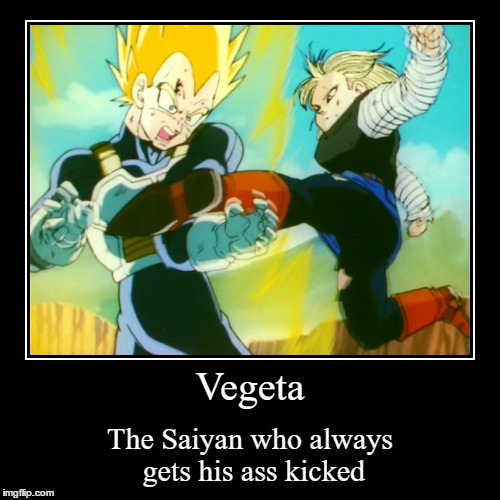 Vegeta | The Saiyan who always gets his ass kicked | image tagged in funny,demotivationals | made w/ Imgflip demotivational maker