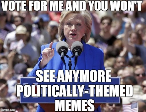 Hillary | VOTE FOR ME AND YOU WON'T SEE ANYMORE POLITICALLY-THEMED MEMES | image tagged in hillary | made w/ Imgflip meme maker