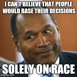 I CAN'T BELIEVE THAT PEOPLE WOULD BASE THEIR DECISIONS SOLELY ON RACE | made w/ Imgflip meme maker
