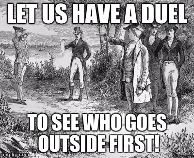 LET US HAVE A DUEL TO SEE WHO GOES OUTSIDE FIRST! | made w/ Imgflip meme maker