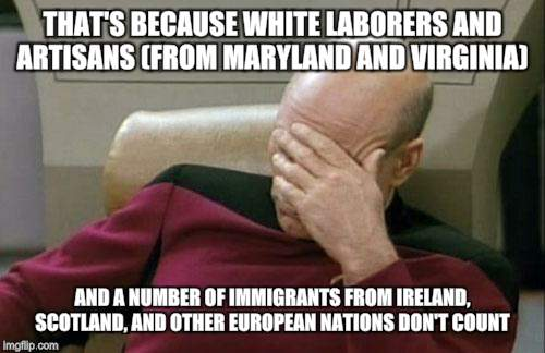 Captain Picard Facepalm Meme | THAT'S BECAUSE WHITE LABORERS AND ARTISANS (FROM MARYLAND AND VIRGINIA) AND A NUMBER OF IMMIGRANTS FROM IRELAND, SCOTLAND, AND OTHER EUROPEA | image tagged in memes,captain picard facepalm | made w/ Imgflip meme maker