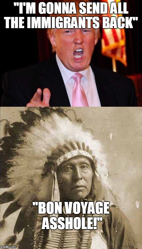 "Donald Trump and Native American | ""I'M GONNA SEND ALL THE IMMIGRANTS BACK"" ""BON VOYAGE ASSHOLE!"" 