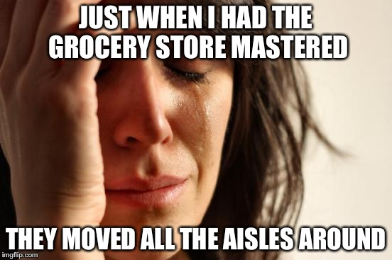 Re-merchandizing is a merchandizing strategy | JUST WHEN I HAD THE GROCERY STORE MASTERED THEY MOVED ALL THE AISLES AROUND | image tagged in memes,first world problems | made w/ Imgflip meme maker