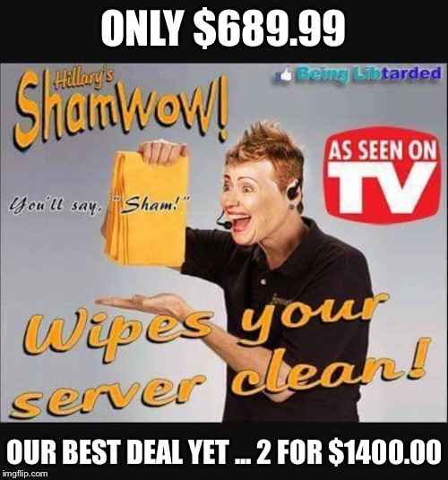 Another side of capitalism  | ONLY $689.99 OUR BEST DEAL YET ... 2 FOR $1400.00 | image tagged in memes,funny,hillary clinton,shamwow,scammer | made w/ Imgflip meme maker