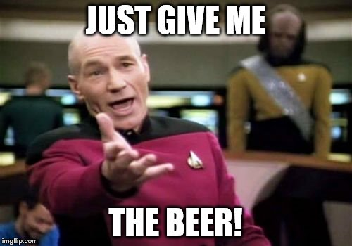 Picard Wtf Meme | JUST GIVE ME THE BEER! | image tagged in memes,picard wtf | made w/ Imgflip meme maker