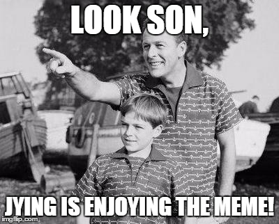 LOOK SON, JYING IS ENJOYING THE MEME! | made w/ Imgflip meme maker