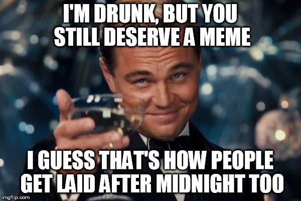 Leonardo Dicaprio Cheers Meme | I'M DRUNK, BUT YOU STILL DESERVE A MEME I GUESS THAT'S HOW PEOPLE GET LAID AFTER MIDNIGHT TOO | image tagged in memes,leonardo dicaprio cheers | made w/ Imgflip meme maker