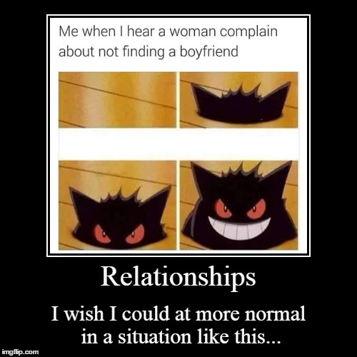 Just Act Natural | Relationships | I wish I could at more normal in a situation like this... | image tagged in funny,demotivationals,pokemon,gengar,complain,help | made w/ Imgflip demotivational maker