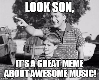 LOOK SON, IT'S A GREAT MEME ABOUT AWESOME MUSIC! | made w/ Imgflip meme maker