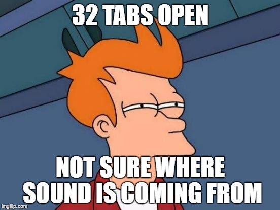 Futurama Fry Meme | 32 TABS OPEN NOT SURE WHERE SOUND IS COMING FROM | image tagged in memes,futurama fry | made w/ Imgflip meme maker