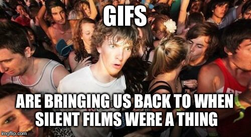 Sudden Clarity Clarence Meme | GIFS ARE BRINGING US BACK TO WHEN SILENT FILMS WERE A THING | image tagged in memes,sudden clarity clarence | made w/ Imgflip meme maker