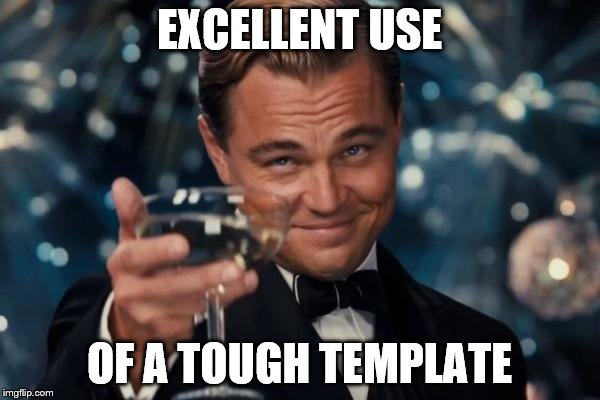 Leonardo Dicaprio Cheers Meme | EXCELLENT USE OF A TOUGH TEMPLATE | image tagged in memes,leonardo dicaprio cheers | made w/ Imgflip meme maker