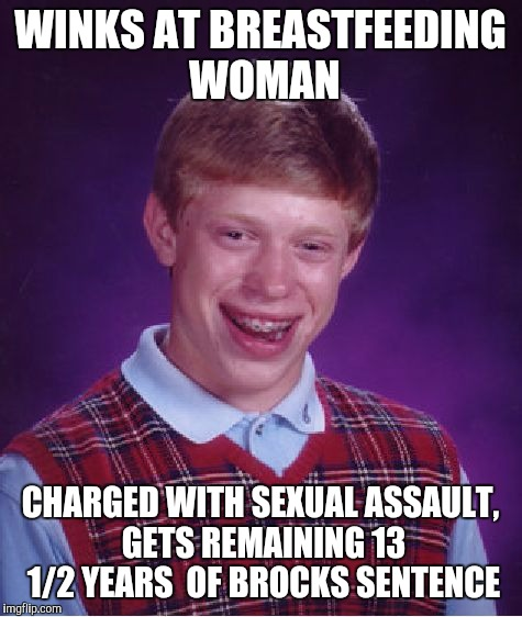 Bad Luck Brian Meme | WINKS AT BREASTFEEDING WOMAN CHARGED WITH SEXUAL ASSAULT, GETS REMAINING 13 1/2 YEARS  OF BROCKS SENTENCE | image tagged in memes,bad luck brian | made w/ Imgflip meme maker