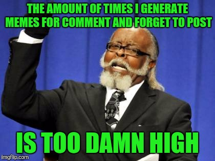 This new system takes getting used to. | THE AMOUNT OF TIMES I GENERATE MEMES FOR COMMENT AND FORGET TO POST IS TOO DAMN HIGH | image tagged in memes,too damn high,sewmyeyesshut,funny memes | made w/ Imgflip meme maker
