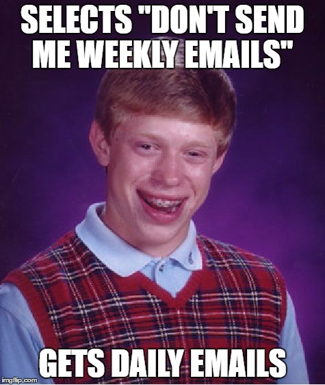 "I think we can all relate... |  SELECTS ""DON'T SEND ME WEEKLY EMAILS""; GETS DAILY EMAILS 