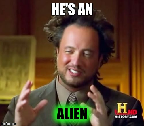 Ancient Aliens Meme | HE'S AN ALIEN | image tagged in memes,ancient aliens | made w/ Imgflip meme maker