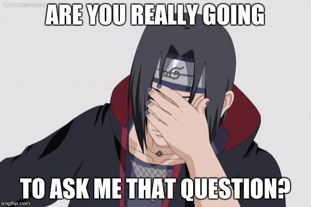 Itachi Facepalm |  ARE YOU REALLY GOING; TO ASK ME THAT QUESTION? | image tagged in itachi facepalm | made w/ Imgflip meme maker