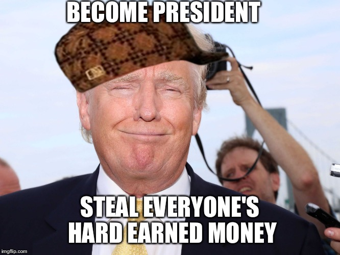 I freakin knew it! | BECOME PRESIDENT STEAL EVERYONE'S HARD EARNED MONEY | image tagged in scumbag trump,scumbag | made w/ Imgflip meme maker