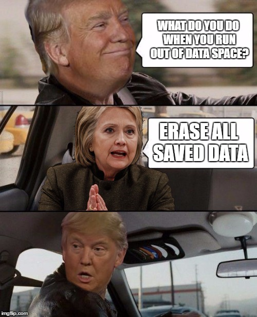 Donald Driving | WHAT DO YOU DO WHEN YOU RUN OUT OF DATA SPACE? ERASE ALL SAVED DATA | image tagged in donald driving | made w/ Imgflip meme maker