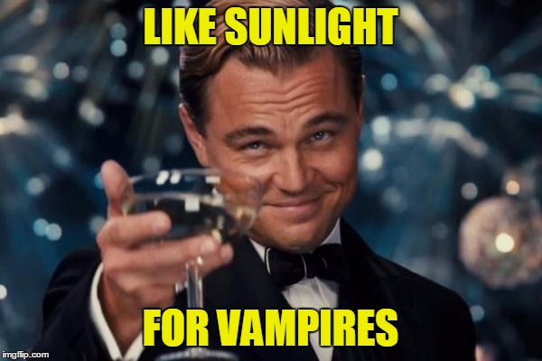 Leonardo Dicaprio Cheers Meme | LIKE SUNLIGHT FOR VAMPIRES | image tagged in memes,leonardo dicaprio cheers | made w/ Imgflip meme maker