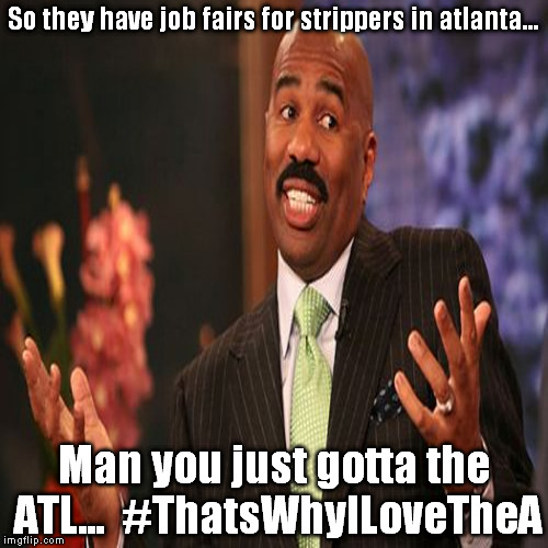 Stripper Job Fairs #ThatsWhyILoveTheA |  So they have job fairs for strippers in atlanta... Man you just gotta the ATL...  #ThatsWhyILoveTheA | image tagged in getatme,hiphop,stripper,stripperjobfairs,steveharvey,funny | made w/ Imgflip meme maker