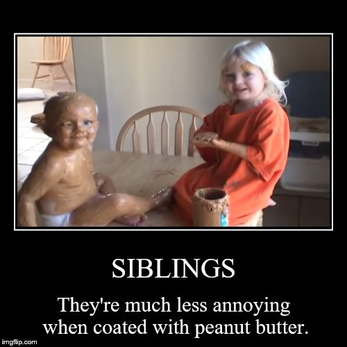 Where can I dip him in chocolate? | SIBLINGS | They're much less annoying when coated with peanut butter. | image tagged in funny,demotivationals,peanut butter,little brother,can we eat him now | made w/ Imgflip demotivational maker