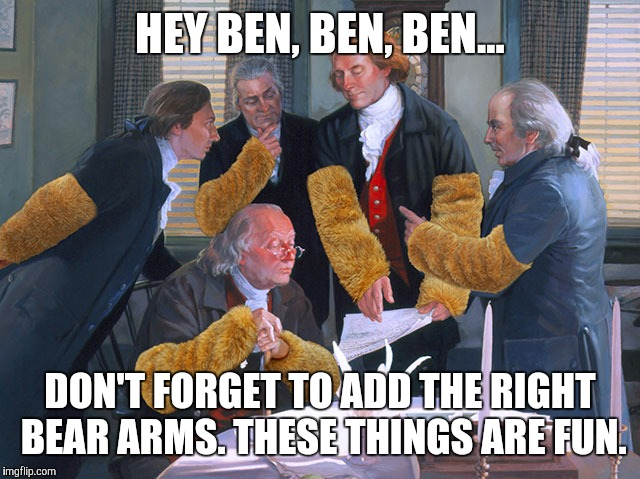 right to bear arms | HEY BEN, BEN, BEN... DON'T FORGET TO ADD THE RIGHT BEAR ARMS. THESE THINGS ARE FUN. | image tagged in right to bear arms | made w/ Imgflip meme maker
