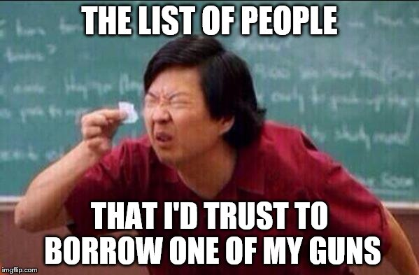 Ken jeong | THE LIST OF PEOPLE THAT I'D TRUST TO BORROW ONE OF MY GUNS | image tagged in ken jeong | made w/ Imgflip meme maker