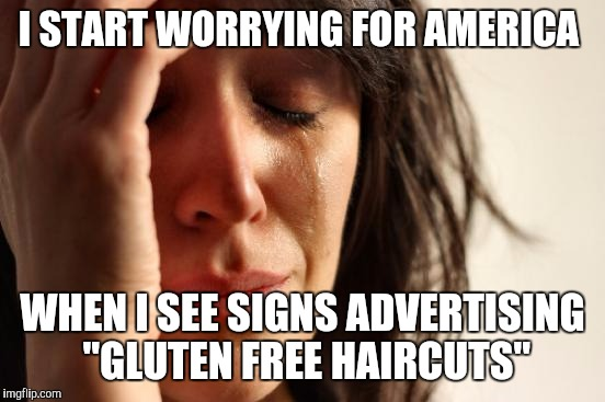 "First World Problems Meme | I START WORRYING FOR AMERICA WHEN I SEE SIGNS ADVERTISING ""GLUTEN FREE HAIRCUTS"" 