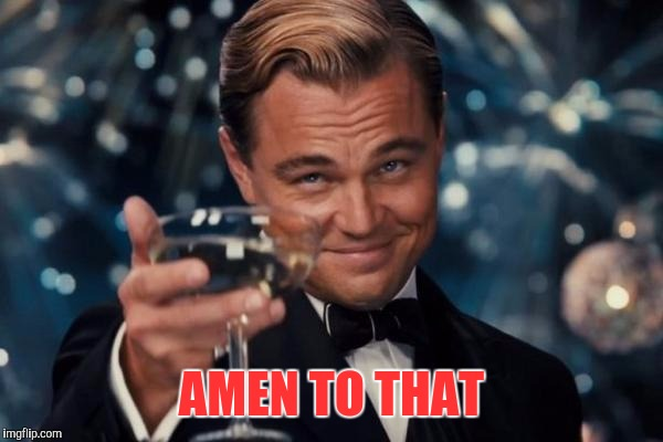 Leonardo Dicaprio Cheers Meme | AMEN TO THAT | image tagged in memes,leonardo dicaprio cheers | made w/ Imgflip meme maker