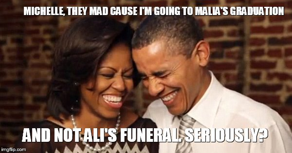 President Obama, They Mad | MICHELLE, THEY MAD CAUSE I'M GOING TO MALIA'S GRADUATION AND NOT ALI'S FUNERAL. SERIOUSLY? | image tagged in president obama they mad | made w/ Imgflip meme maker