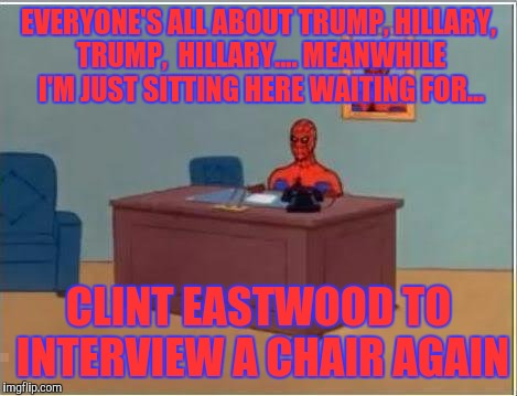 Spiderman Computer Desk Meme | EVERYONE'S ALL ABOUT TRUMP, HILLARY, TRUMP,  HILLARY.... MEANWHILE I'M JUST SITTING HERE WAITING FOR... CLINT EASTWOOD TO INTERVIEW A CHAIR  | image tagged in memes,spiderman computer desk,spiderman | made w/ Imgflip meme maker