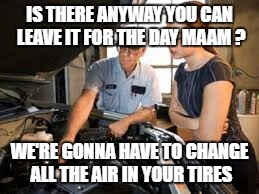 IS THERE ANYWAY YOU CAN LEAVE IT FOR THE DAY MAAM ? WE'RE GONNA HAVE TO CHANGE ALL THE AIR IN YOUR TIRES | image tagged in mechanic | made w/ Imgflip meme maker