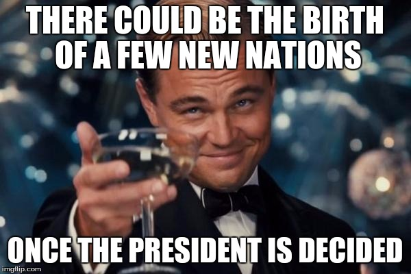 Leonardo Dicaprio Cheers Meme | THERE COULD BE THE BIRTH OF A FEW NEW NATIONS ONCE THE PRESIDENT IS DECIDED | image tagged in memes,leonardo dicaprio cheers | made w/ Imgflip meme maker