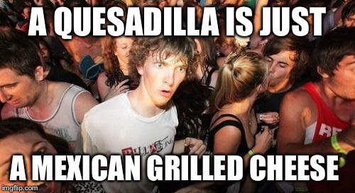 What a quesadilla really is |  A QUESADILLA IS JUST; A MEXICAN GRILLED CHEESE | image tagged in memes,sudden clarity clarence,taco tuesday | made w/ Imgflip meme maker