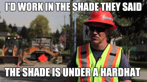 Road Construction Ron |  I'D WORK IN THE SHADE THEY SAID; THE SHADE IS UNDER A HARDHAT | image tagged in road construction ron | made w/ Imgflip meme maker