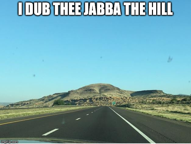 jabba the hill | I DUB THEE JABBA THE HILL | image tagged in star wars jabba | made w/ Imgflip meme maker