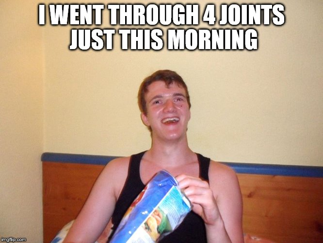 I WENT THROUGH 4 JOINTS JUST THIS MORNING | made w/ Imgflip meme maker