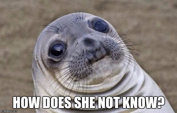 Awkward Moment Sealion Meme | HOW DOES SHE NOT KNOW? | image tagged in memes,awkward moment sealion | made w/ Imgflip meme maker