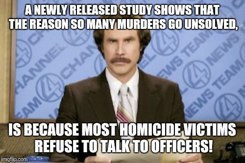 Oh, really? | A NEWLY RELEASED STUDY SHOWS THAT THE REASON SO MANY MURDERS GO UNSOLVED, IS BECAUSE MOST HOMICIDE VICTIMS REFUSE TO TALK TO OFFICERS! | image tagged in memes,ron burgundy | made w/ Imgflip meme maker
