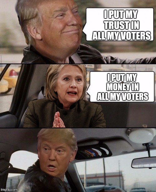 Donald Driving | I PUT MY TRUST IN ALL MY VOTERS I PUT MY MONEY IN ALL MY VOTERS | image tagged in donald driving,scumbag | made w/ Imgflip meme maker
