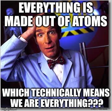 Bill Nye The Science Guy |  EVERYTHING IS MADE OUT OF ATOMS; WHICH TECHNICALLY MEANS WE ARE EVERYTHING??? | image tagged in memes,bill nye the science guy | made w/ Imgflip meme maker
