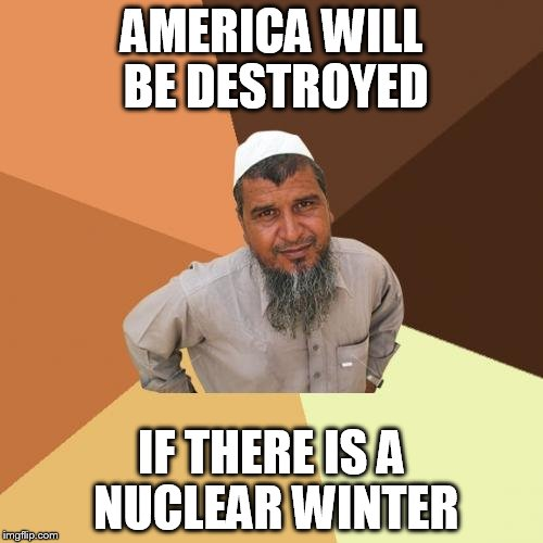 Ordinary Muslim Man Meme | AMERICA WILL BE DESTROYED IF THERE IS A NUCLEAR WINTER | image tagged in memes,ordinary muslim man,america,nuclear | made w/ Imgflip meme maker