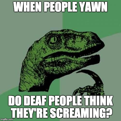 You're wanting to yawn right now ... YAWN ... don't try to resist. | WHEN PEOPLE YAWN DO DEAF PEOPLE THINK THEY'RE SCREAMING? | image tagged in memes,philosoraptor | made w/ Imgflip meme maker